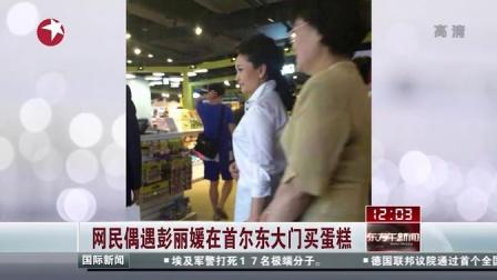 网民偶遇彭丽媛在首尔东大门买蛋糕[东方午新闻]