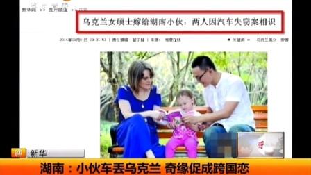 湖南:小伙车丢乌克兰 奇缘促成跨国恋 天天网事 140901