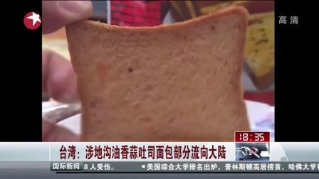 台湾:涉地沟油香蒜吐司面包部分流向大陆 [东方新闻]