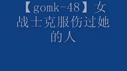 【gomk-48】女战士战胜伤过她的人