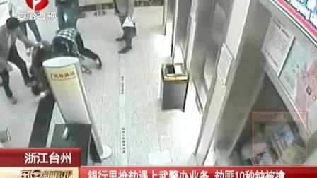 浙江台州:银行里抢劫遇上武警办业务  劫匪10秒钟被擒[每日新闻报]