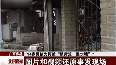 """广西容县:14岁男孩为何被""""锁猪笼 浸水塘""""?——图片和视频还原事发现场 北京您早 150318"""