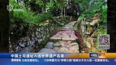 中国土司遗址入选世界遗产名录 新闻夜线 150704