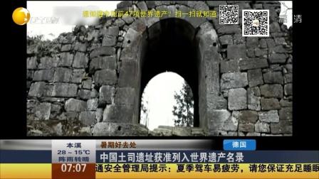 中国土司遗址获准列入世界遗产名录 第一时间 20150705 高清版