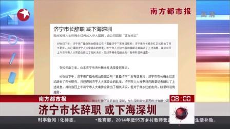 南方都市报:济宁市长辞职  或下海深圳 看东方 150907