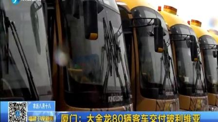 福建卫视新闻20150930厦门:大金龙80辆客车交付玻利维亚