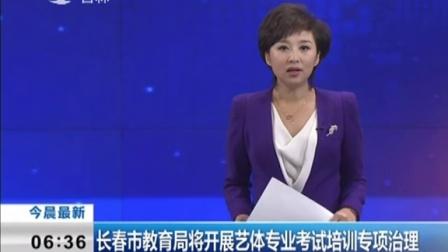 长春市教育局将开展艺体专业考试培训专项治理 新闻早报 151104