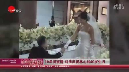 10年闺蜜情 刘涛庆祝林心如40岁生日