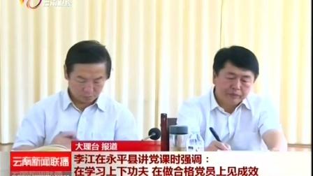李江在永平县讲党课 云南新闻联播 20160620