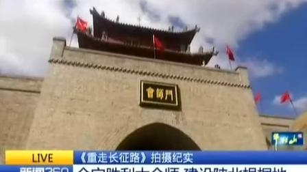 《重走长征路》拍摄纪实 会宁胜利大会师 建设陕北根据地 160907 新闻360