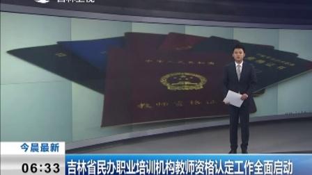 吉林省民办职业培训机构教师资格认定工作全面启动 161116