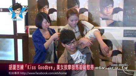 【新闻】胡夏-20120321 etv 胡夏苦练「Kiss Goodbye」美女按摩师马杀鸡慰劳