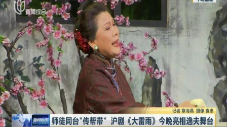 """上视新闻:师徒同台""""传帮带"""" 沪剧《大雷雨》亮相逸夫舞台"""