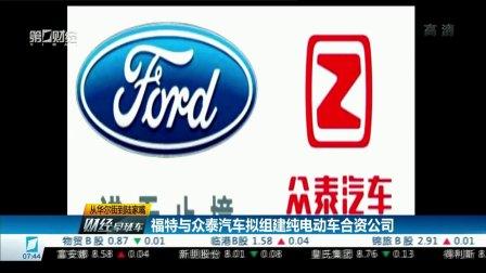 福特与众泰汽车拟组建纯电动车合资公司 财经早班车 20170823 高清版