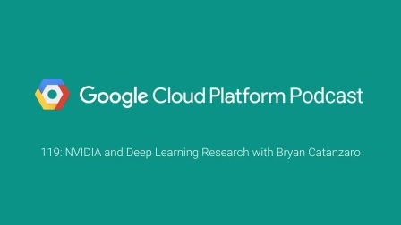 NVIDIA and Deep Learning Research with Bryan Catanzaro: GCPPodcast 119