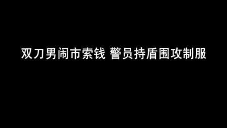 """东莞""""双刀男""""闹市索钱 警员持盾围攻制服"""
