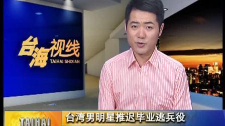 台湾男明星推迟毕业逃兵役 台教育部门将修法设年限