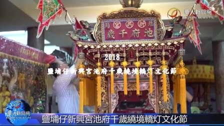 【華人新聞網】2018鹽埔仔新興宮池府千歲繞境轎灯文化節