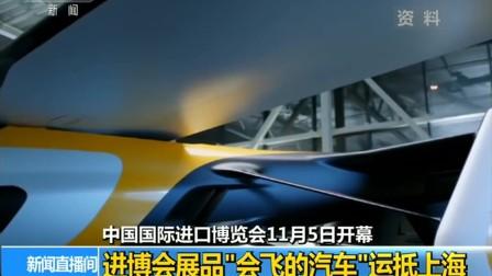 """中国国际进口博览会11月5日开幕 进博会展品""""会飞的汽车""""运抵上海 181019"""