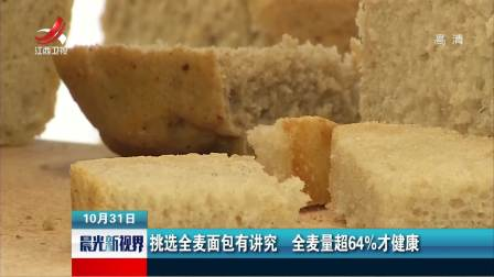 晨光新视界 2018 挑选全麦面包有讲究 全麦量超64%才健康