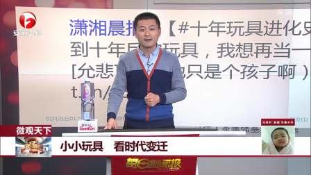 潇湘晨报微博关注:小小玩具,看时代变迁 每日新闻报 20190121