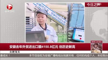 安徽去年外贸进出口额4150.8亿元 创历史新高 每日新闻报 20190122