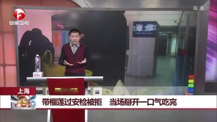 上海:带榴莲过安检被拒,当场掰开一口气吃完 每日新闻报 20190127