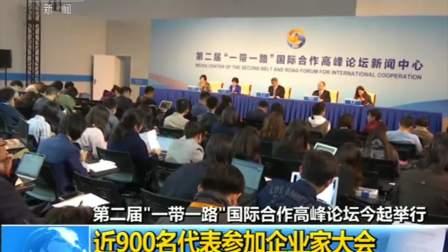 """第二届""""一带一路""""国际合作高峰论坛今起举行,近900名代表参加企业家大会"""