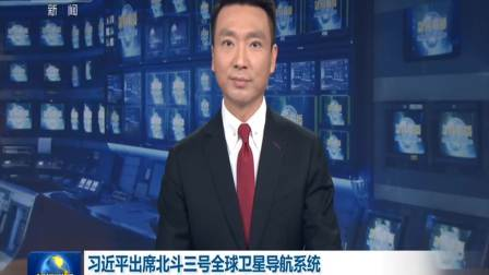 央视新闻联播 2020 习近平出席北斗三号全球卫星导航系统 建成暨开通仪式并宣布正式开通