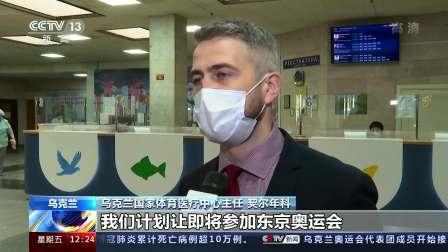 新闻30分 2021 乌克兰:东京奥运会参赛运动员接种中国新冠疫苗