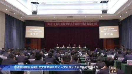 陕建集团直属机关党委举行党组织书记、入党积极分子和发展对象培训班