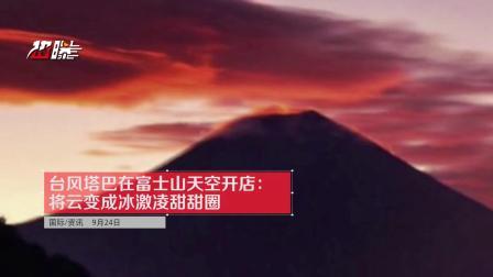 台风塔巴在富士山天空开店:将云变成冰激凌甜甜圈