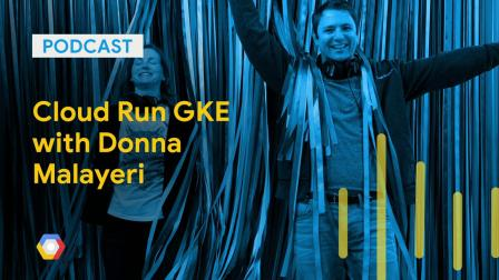 Cloud Run GKE with Donna Malayeri: GCPPodcast 203