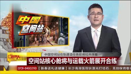 中国空间站在轨建造任务即将拉开序幕 核心舱与运载火箭展开合练