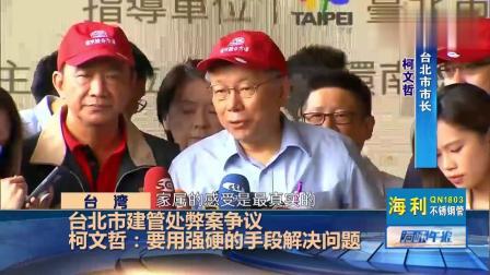 台北市建管处弊案争议 柯文哲:要用强硬的手段解决问题