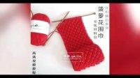 138集 菠萝花围巾 LOVE棉牛奶棉编织教程如何起针收针围脖脖套的编织教程