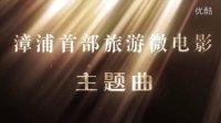 漳浦首部旅游微电影《遇见•漳浦》主题曲MV 天亮飞组合