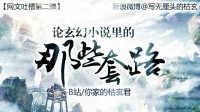 【网文吐槽系列】枯玄君系列视频第二弹——论玄幻小说里的写作套路