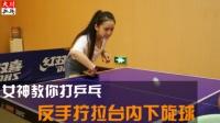 【女神教你打乒乓】第5期 反手拧拉台内下旋球技术