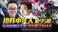 LOL英雄联盟【抗韩中年人】95期 斩首螳螂获天眼 铁血狮子新战术