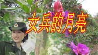 最新推荐网络歌曲【女兵的月亮】军营歌曲 网络MV歌曲