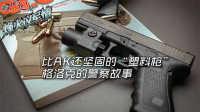 """第23期 比AK还坚固的""""塑料枪"""" 格洛克的警察故事"""