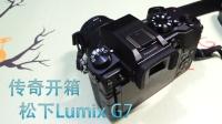 【传奇开箱】松下Lumix G7单电无反相机开箱&上手体验(附4K视频)
