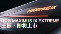 ROG玩家国度M9E主板 Maximus IX Extreme即将上市!