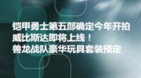 【特摄近闻】第03期 铠甲勇士第五部下半年开拍&兽龙战队玩具套装&国产巨大特摄威比斯达将至