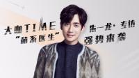 """【大咖TIME第二季】朱一龙专访:""""萌系医生""""强势来袭"""