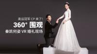 秦凯何姿大婚,VR全景视频看奥运金牌最多的婚礼现场