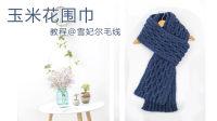 【11】雪妃尔毛线 玉米花围巾材料包视频教程