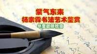 紫气东来---杨宗霖书法艺术鉴赏【华夏国际视窗】原创