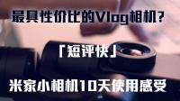 「短评快」米家小相机10天使用感受:最具性价比的Vlog相机